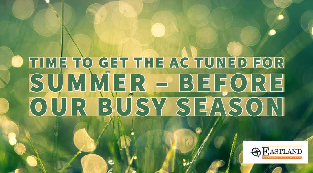 Time to Get the AC Tuned for Summer – Before Our Busy Season